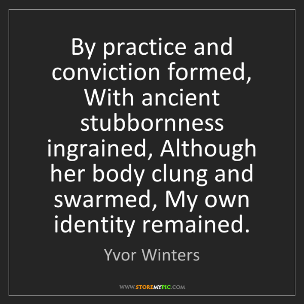Yvor Winters: By practice and conviction formed, With ancient stubbornness...
