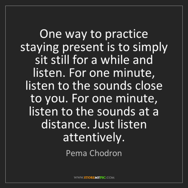Pema Chodron: One way to practice staying present is to simply sit...