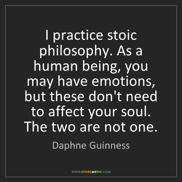 Daphne Guinness: I practice stoic philosophy. As a human being, you may...