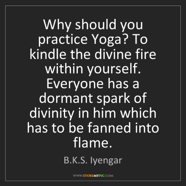 B.K.S. Iyengar: Why should you practice Yoga? To kindle the divine fire...
