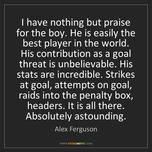 Alex Ferguson: I have nothing but praise for the boy. He is easily the...