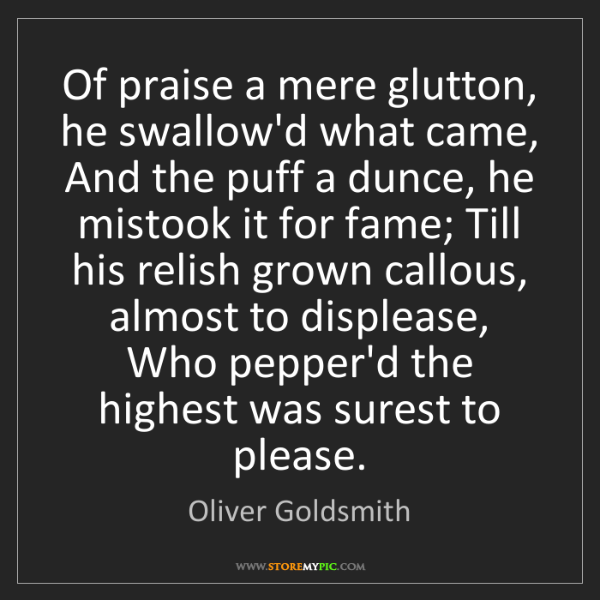 Oliver Goldsmith: Of praise a mere glutton, he swallow'd what came, And...