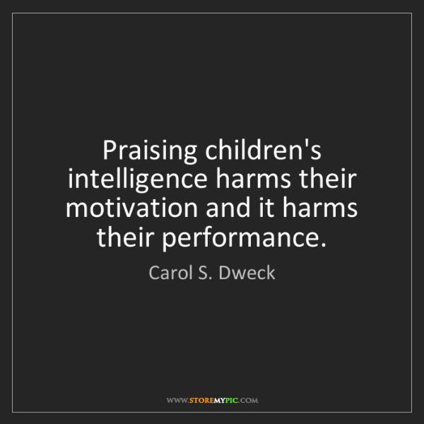 Carol S. Dweck: Praising children's intelligence harms their motivation...