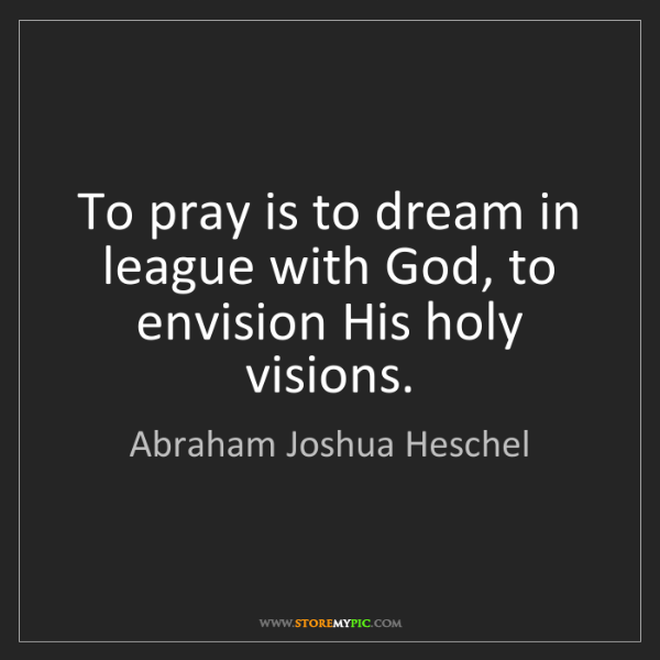 Abraham Joshua Heschel: To pray is to dream in league with God, to envision His...
