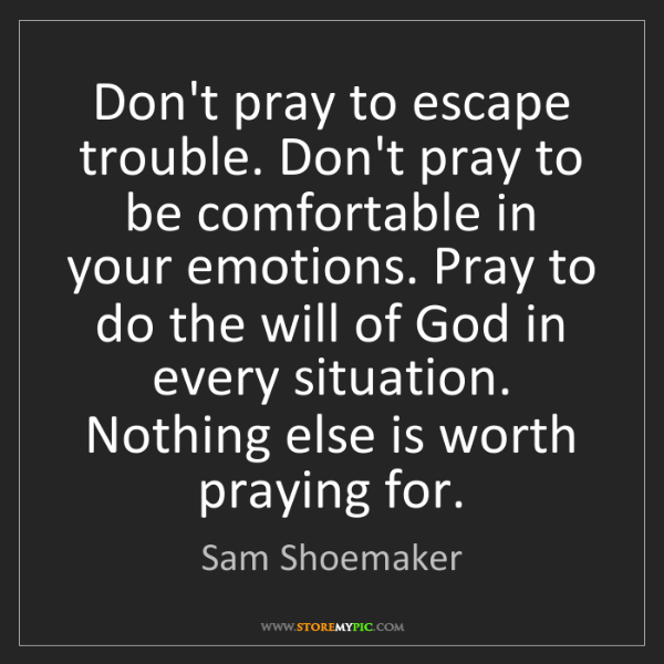 Sam Shoemaker: Don't pray to escape trouble. Don't pray to be comfortable...
