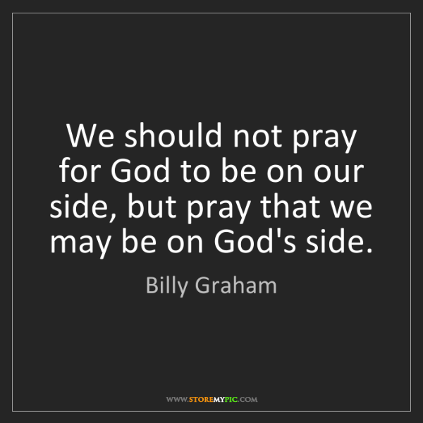Billy Graham: We should not pray for God to be on our side, but pray...