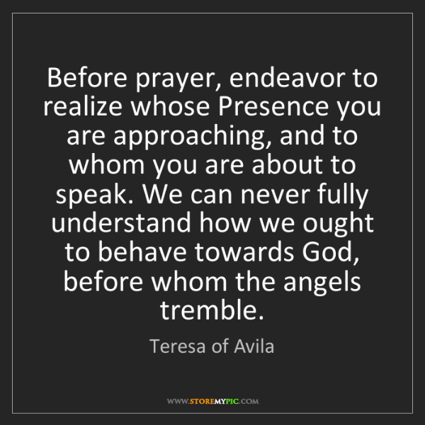 Teresa of Avila: Before prayer, endeavor to realize whose Presence you...