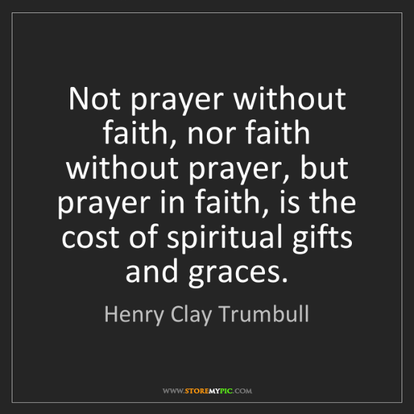 Henry Clay Trumbull: Not prayer without faith, nor faith without prayer, but...