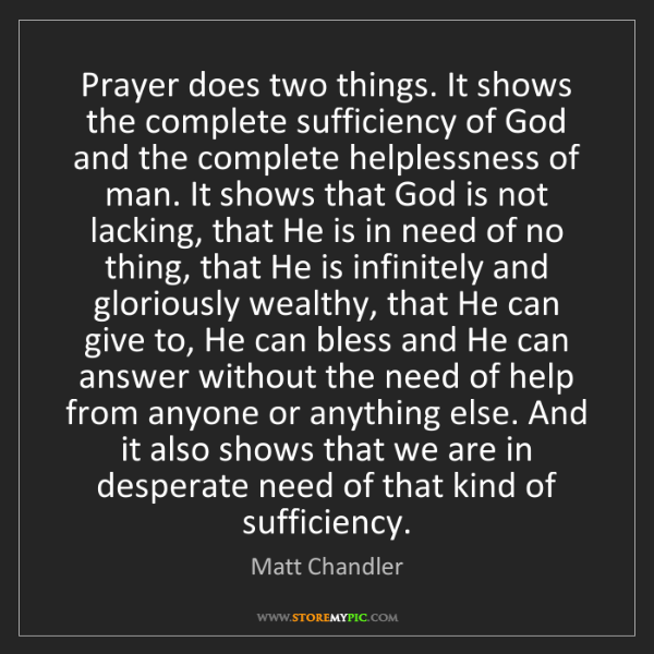 Matt    Chandler: Prayer does two things. It shows the complete sufficiency...