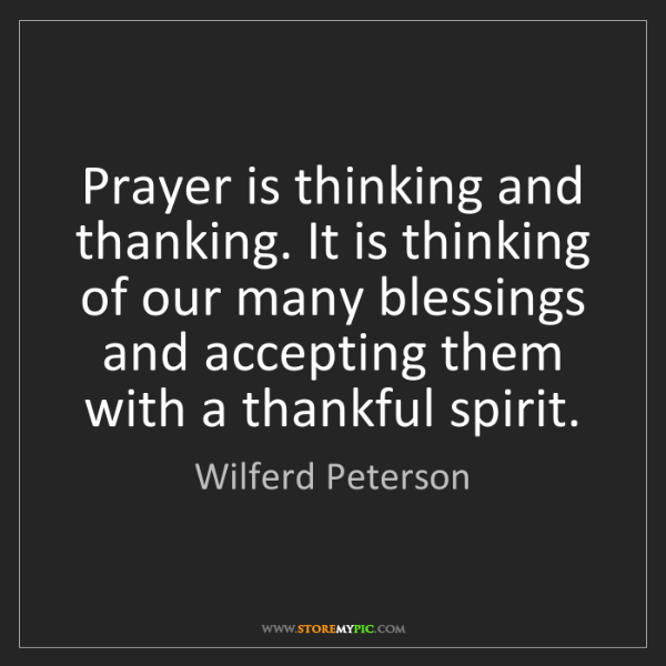 Wilferd Peterson: Prayer is thinking and thanking. It is thinking of our...