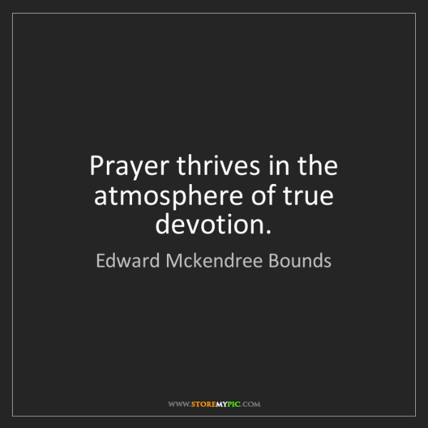 Edward Mckendree Bounds: Prayer thrives in the atmosphere of true devotion.
