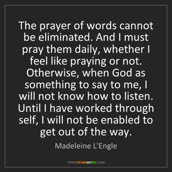 Madeleine L'Engle: The prayer of words cannot be eliminated. And I must...