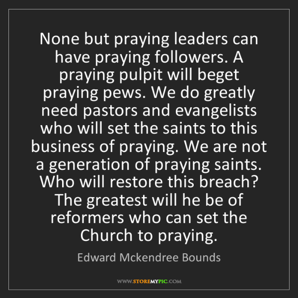 Edward Mckendree Bounds: None but praying leaders can have praying followers....