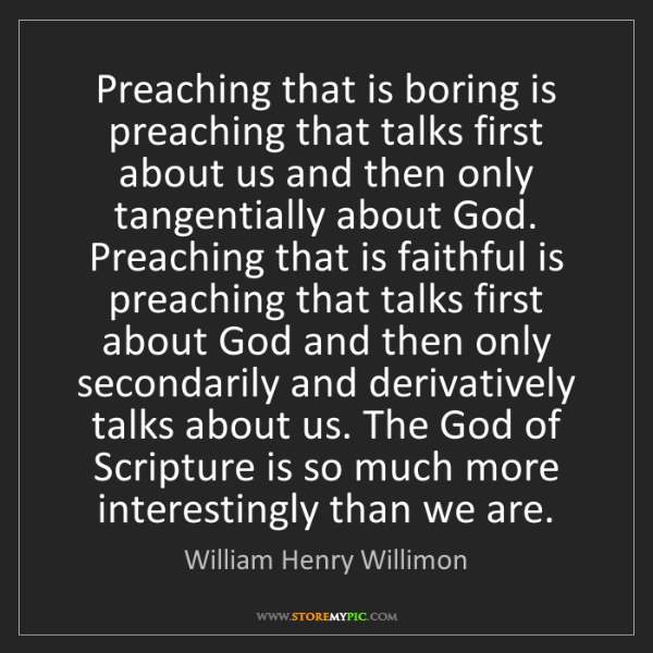 William Henry Willimon: Preaching that is boring is preaching that talks first...