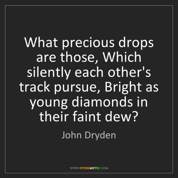 John Dryden: What precious drops are those, Which silently each other's...