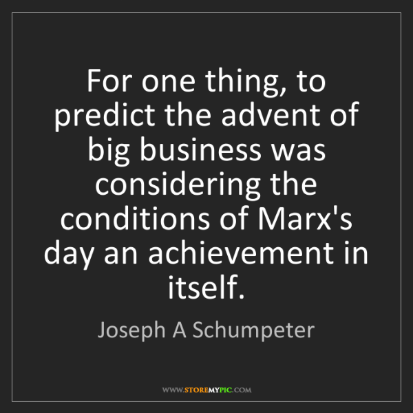 Joseph A Schumpeter: For one thing, to predict the advent of big business...