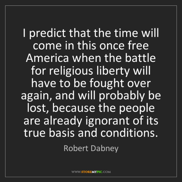 Robert Dabney: I predict that the time will come in this once free America...