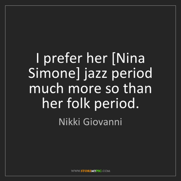 Nikki Giovanni: I prefer her [Nina Simone] jazz period much more so than...