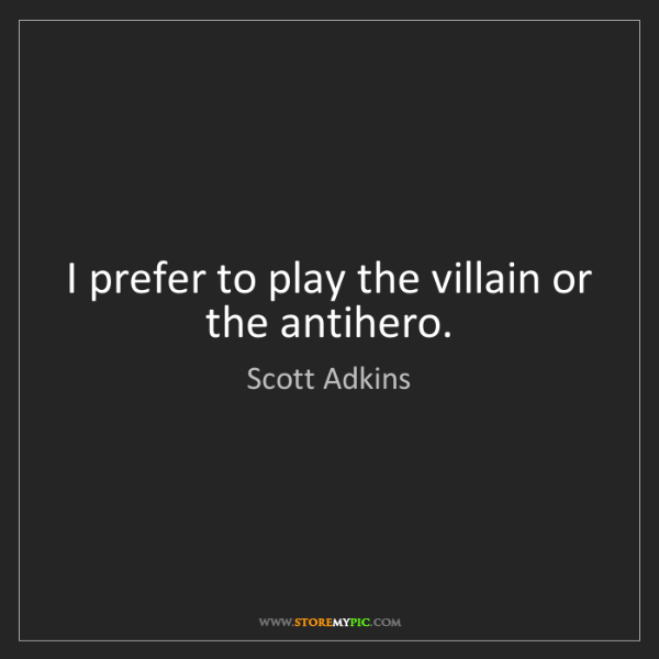 Scott Adkins: I prefer to play the villain or the antihero.