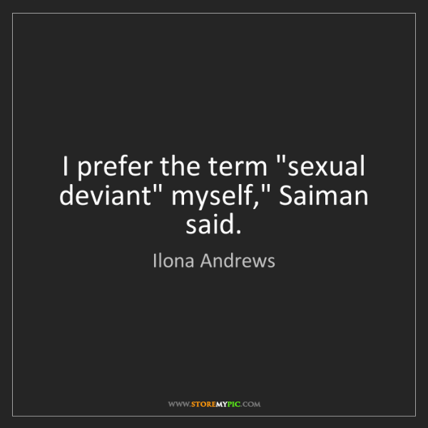 "Ilona Andrews: I prefer the term ""sexual deviant"" myself,"" Saiman said."