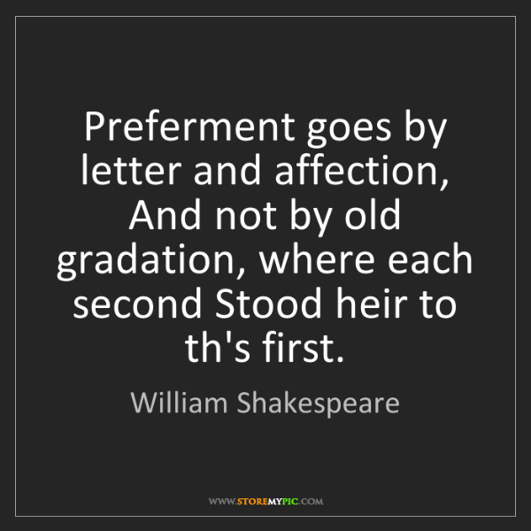 William Shakespeare: Preferment goes by letter and affection, And not by old...