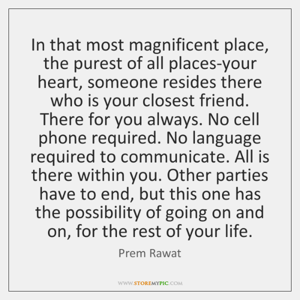 In that most magnificent place, the purest of all places-your heart, someone ...