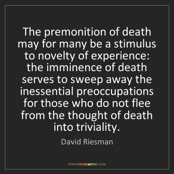 David Riesman: The premonition of death may for many be a stimulus to...