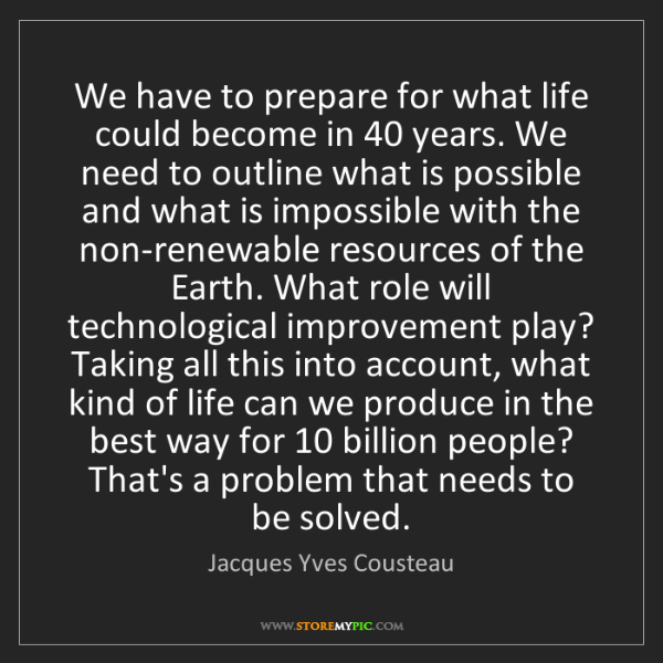 Jacques Yves Cousteau: We have to prepare for what life could become in 40 years....