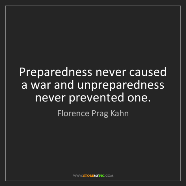 Florence Prag Kahn: Preparedness never caused a war and unpreparedness never...