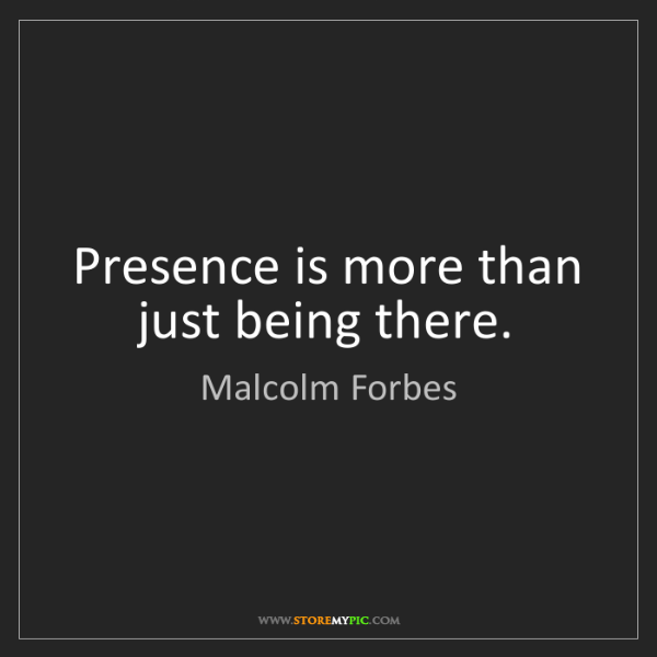 Malcolm Forbes: Presence is more than just being there.