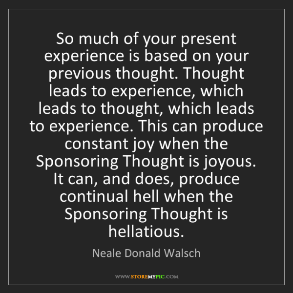 Neale Donald Walsch: So much of your present experience is based on your previous...