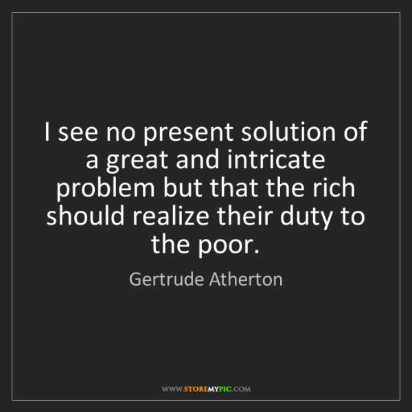 Gertrude Atherton: I see no present solution of a great and intricate problem...