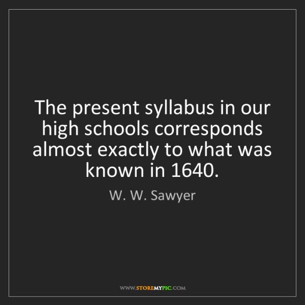 W. W. Sawyer: The present syllabus in our high schools corresponds...