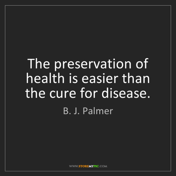 B. J. Palmer: The preservation of health is easier than the cure for...