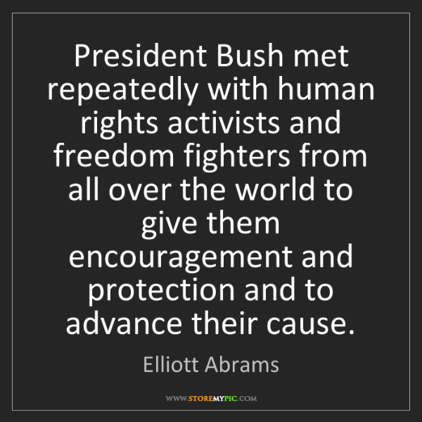 Elliott Abrams: President Bush met repeatedly with human rights activists...