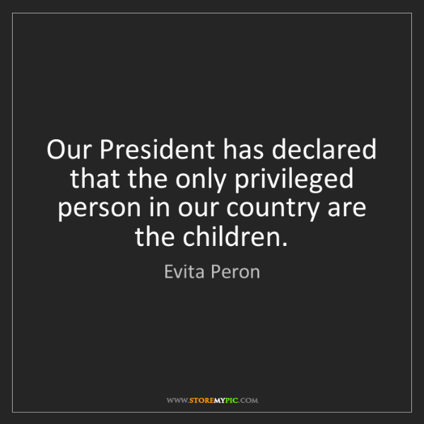 Evita Peron: Our President has declared that the only privileged person...