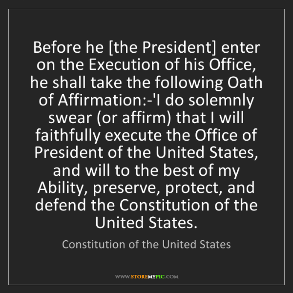 Constitution of the United States: Before he [the President] enter on the Execution of his...