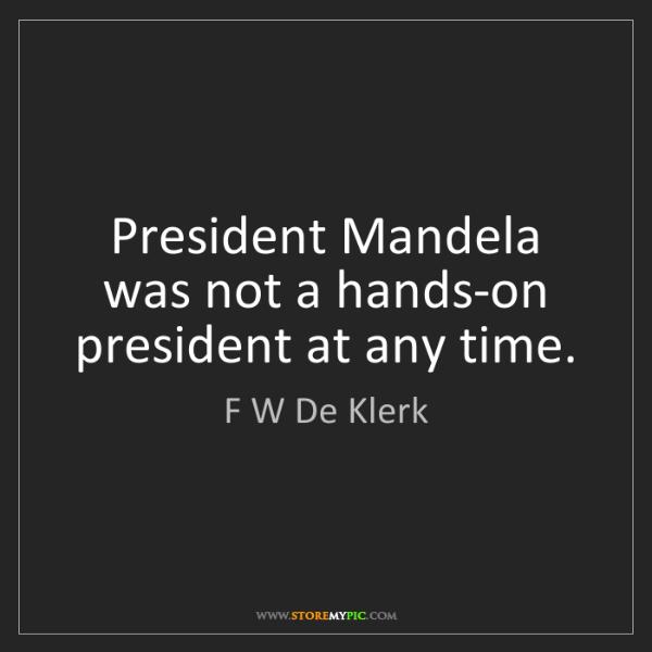 F W De Klerk: President Mandela was not a hands-on president at any...