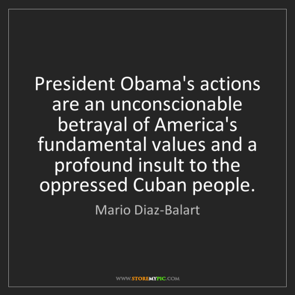 Mario Diaz-Balart: President Obama's actions are an unconscionable betrayal...