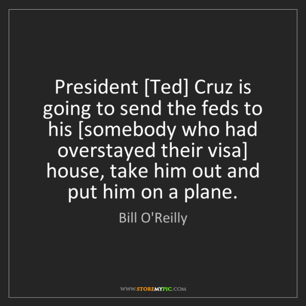 Bill O'Reilly: President [Ted] Cruz is going to send the feds to his...