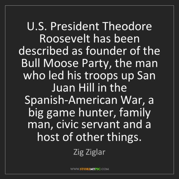Zig Ziglar: U.S. President Theodore Roosevelt has been described...