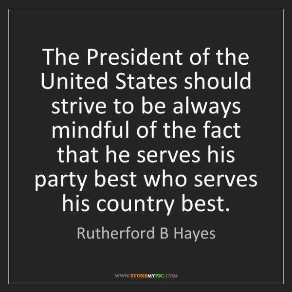 Rutherford B Hayes: The President of the United States should strive to be...