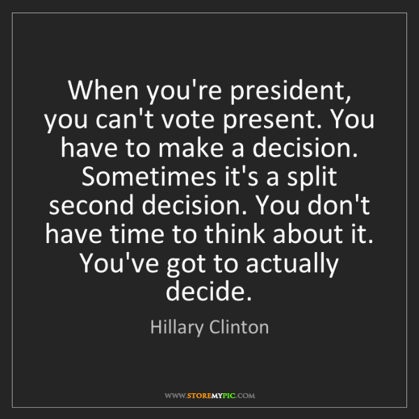 Hillary Clinton: When you're president, you can't vote present. You have...