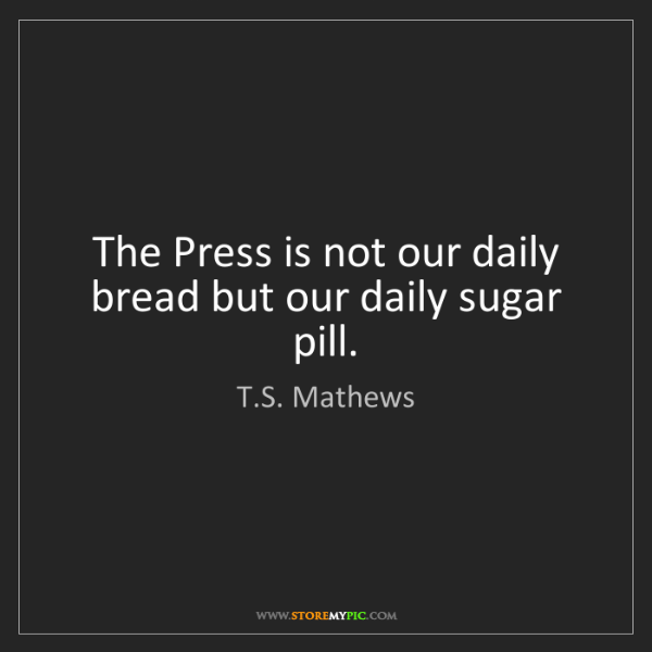 T.S. Mathews: The Press is not our daily bread but our daily sugar...