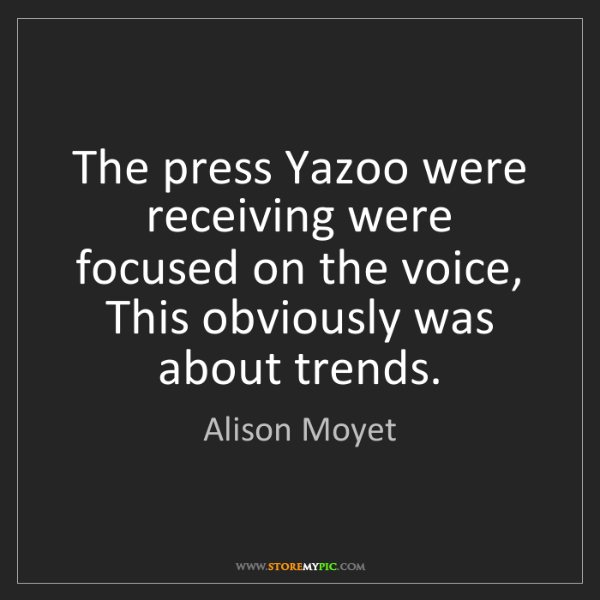 Alison Moyet: The press Yazoo were receiving were focused on the voice,...