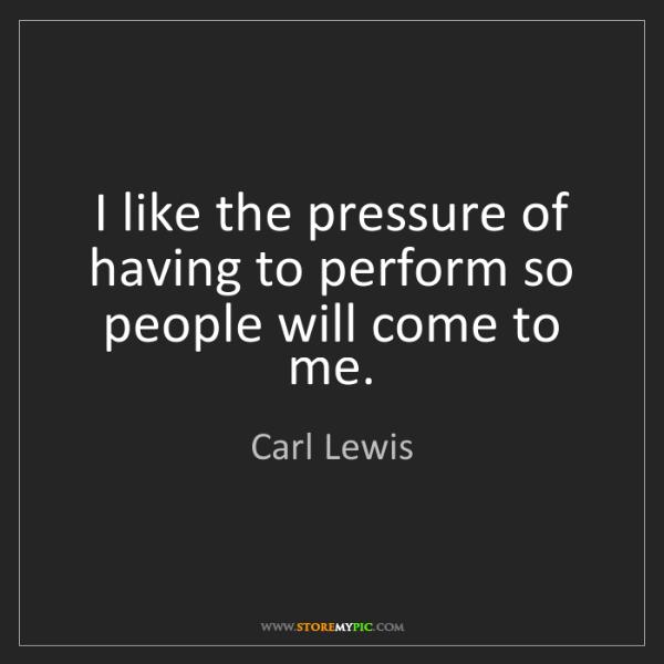 Carl Lewis: I like the pressure of having to perform so people will...