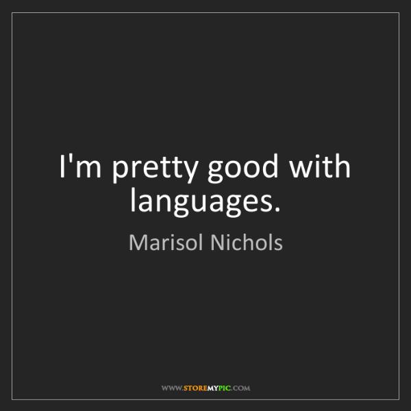 Marisol Nichols: I'm pretty good with languages.