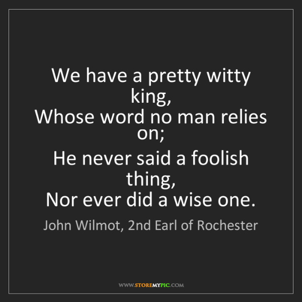 John Wilmot, 2nd Earl of Rochester: We have a pretty witty king,   Whose word no man relies...