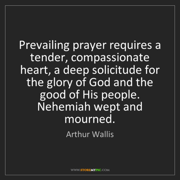 Arthur Wallis: Prevailing prayer requires a tender, compassionate heart,...