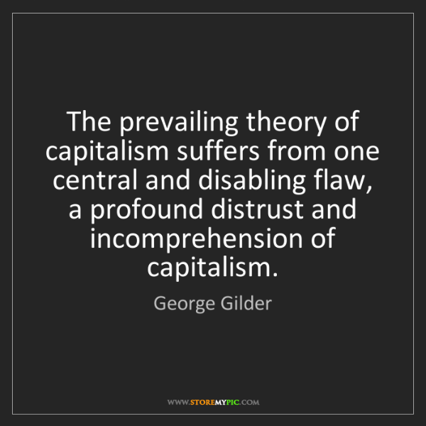 George Gilder: The prevailing theory of capitalism suffers from one...